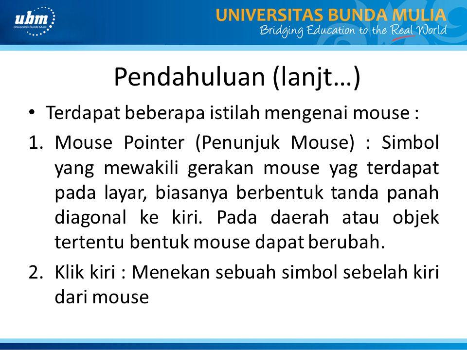 Pendahuluan (lanjt…) Terdapat beberapa istilah mengenai mouse : 1.Mouse Pointer (Penunjuk Mouse) : Simbol yang mewakili gerakan mouse yag terdapat pada layar, biasanya berbentuk tanda panah diagonal ke kiri.