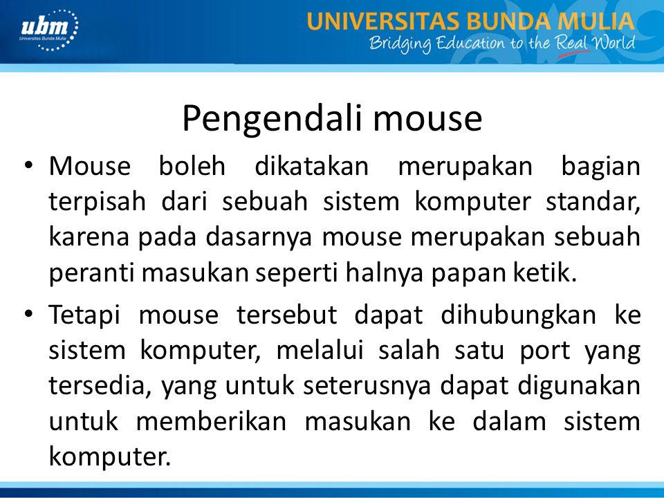 Pengendali mouse Mouse boleh dikatakan merupakan bagian terpisah dari sebuah sistem komputer standar, karena pada dasarnya mouse merupakan sebuah peranti masukan seperti halnya papan ketik.