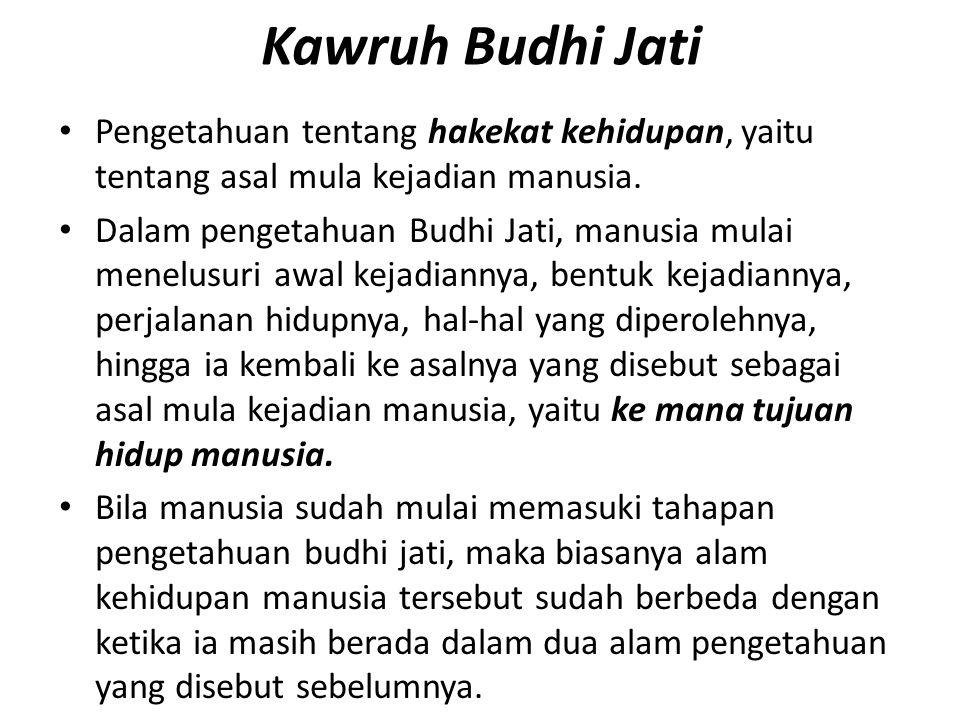Kawruh Budhi Jati Pengetahuan tentang hakekat kehidupan, yaitu tentang asal mula kejadian manusia. Dalam pengetahuan Budhi Jati, manusia mulai menelus