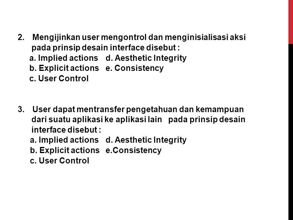 1. Kondisi yang jelas dalam memberikan petunjuk untuk manipulasi suatu obyek pada prinsip desain interface disebut : a.Implied actions d. Aesthetic In