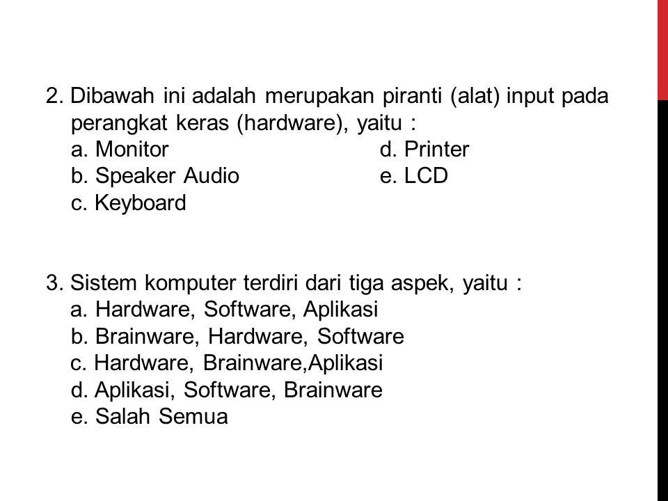 1. Dibawah ini adalah merupakan piranti (alat) output pada perangkat keras (hardware), yaitu : a.Keyboard d. Mouse b. Bar Code Readere. Monitor c. Sca