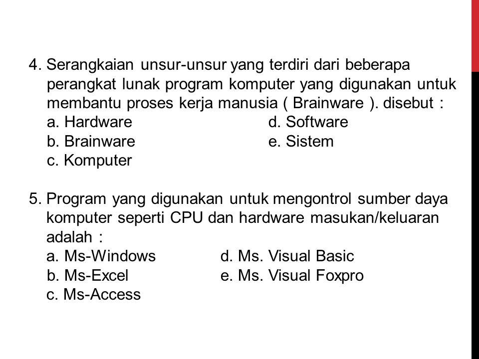 3. Sistem komputer terdiri dari tiga aspek, yaitu : a. Hardware, Software, Aplikasi b. Brainware, Hardware, Software c. Hardware, Brainware,Aplikasi d