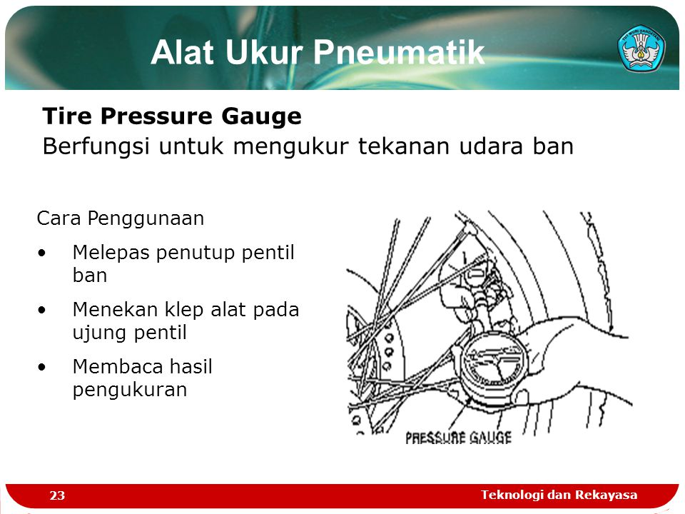 Teknologi dan Rekayasa 23 Alat Ukur Pneumatik Tire Pressure Gauge Berfungsi untuk mengukur tekanan udara ban Cara Penggunaan Melepas penutup pentil ban Menekan klep alat pada ujung pentil Membaca hasil pengukuran