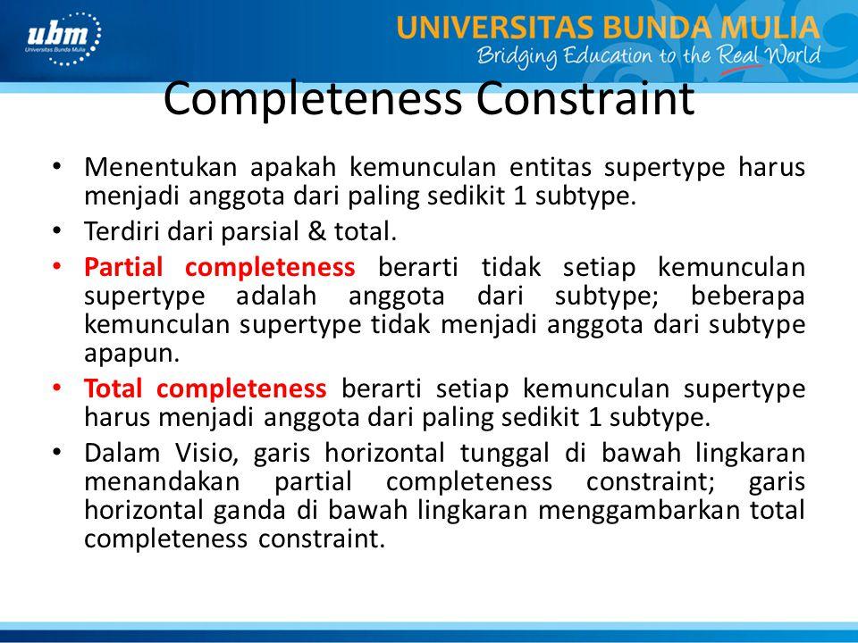 Completeness Constraint Menentukan apakah kemunculan entitas supertype harus menjadi anggota dari paling sedikit 1 subtype. Terdiri dari parsial & tot