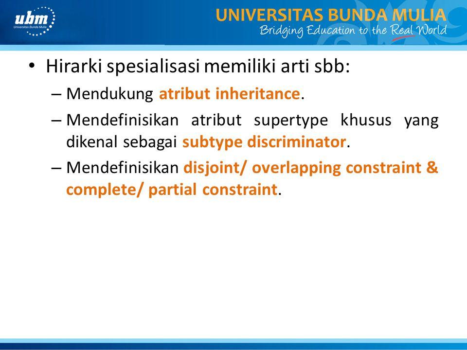 Hirarki spesialisasi memiliki arti sbb: – Mendukung atribut inheritance. – Mendefinisikan atribut supertype khusus yang dikenal sebagai subtype discri