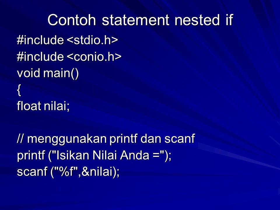 Contoh statement nested if #include #include void main() { float nilai; // menggunakan printf dan scanf printf ( Isikan Nilai Anda = ); scanf ( %f ,&nilai);