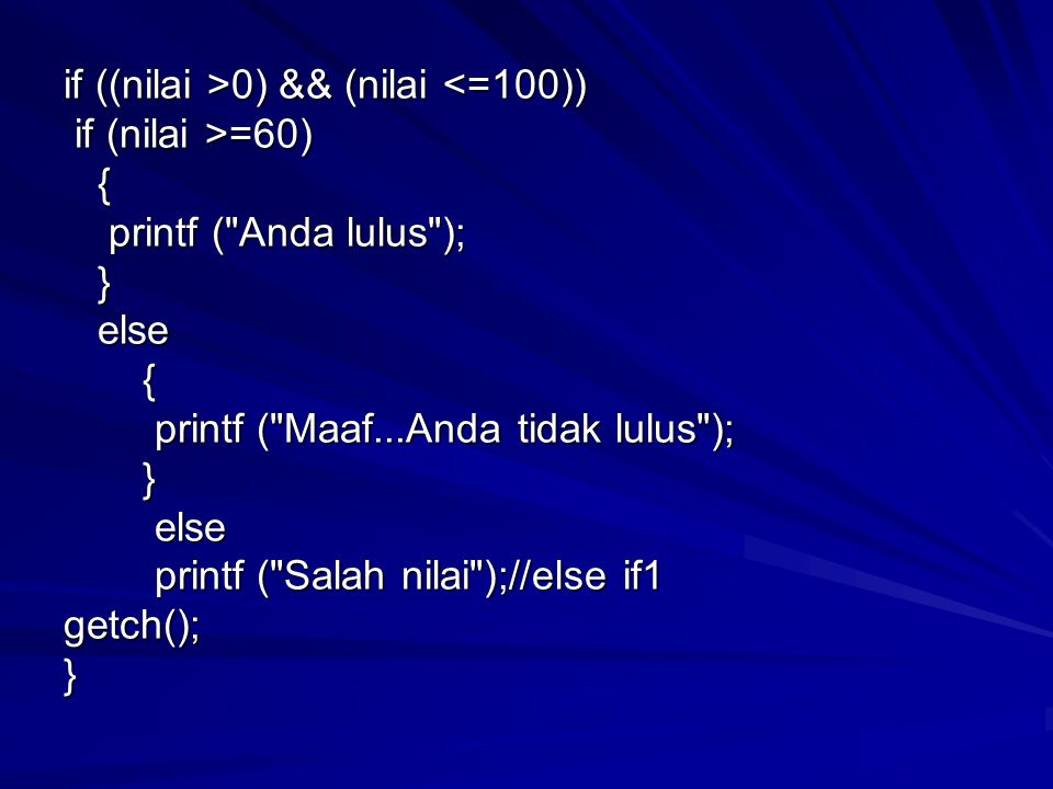 if ((nilai >0) && (nilai 0) && (nilai <=100)) if (nilai >=60) if (nilai >=60) { printf ( Anda lulus ); printf ( Anda lulus ); } else else { printf ( Maaf...Anda tidak lulus ); printf ( Maaf...Anda tidak lulus ); } else else printf ( Salah nilai );//else if1 printf ( Salah nilai );//else if1getch();}