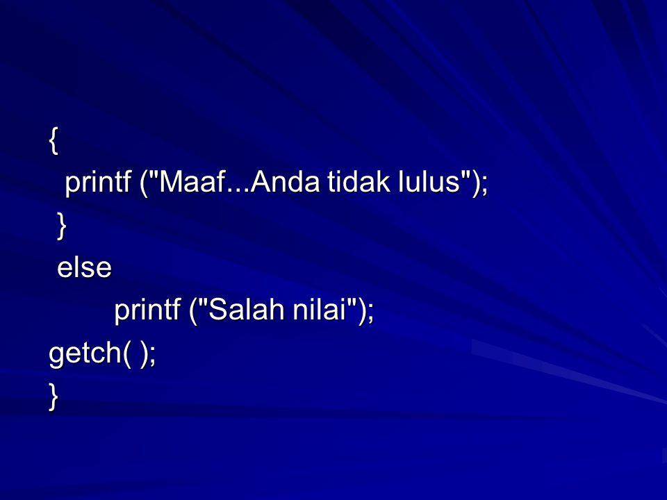 { printf ( Maaf...Anda tidak lulus ); printf ( Maaf...Anda tidak lulus ); } else else printf ( Salah nilai ); printf ( Salah nilai ); getch( ); getch( ); }