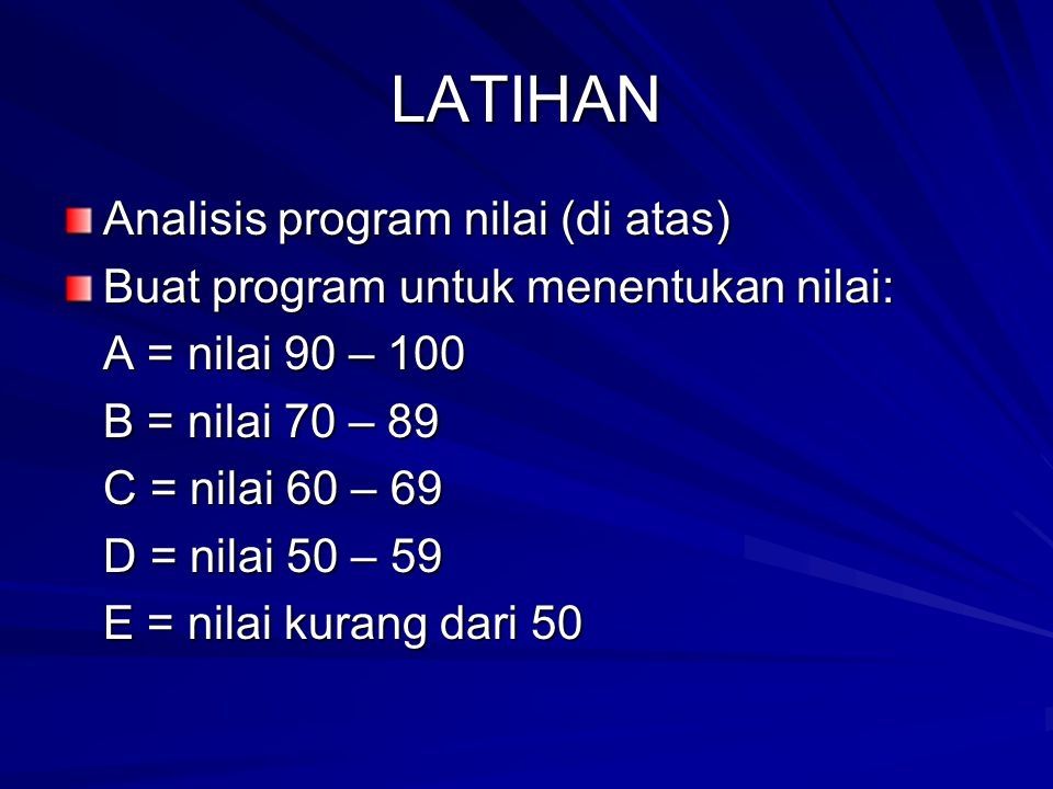 LATIHAN Analisis program nilai (di atas) Buat program untuk menentukan nilai: A = nilai 90 – 100 B = nilai 70 – 89 C = nilai 60 – 69 D = nilai 50 – 59 E = nilai kurang dari 50