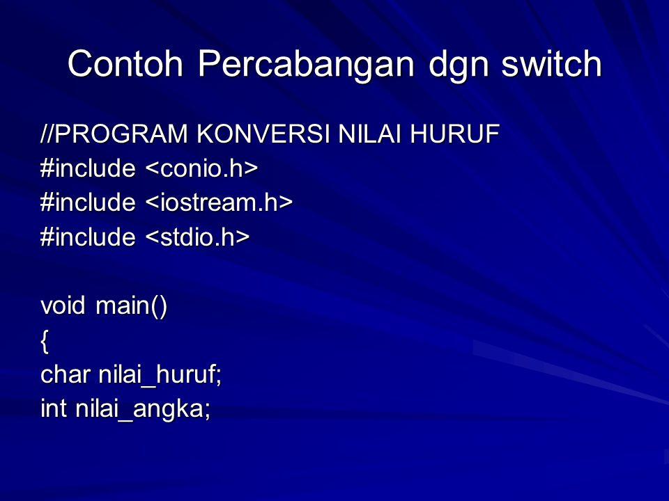 Contoh Percabangan dgn switch //PROGRAM KONVERSI NILAI HURUF #include #include void main() { char nilai_huruf; int nilai_angka;