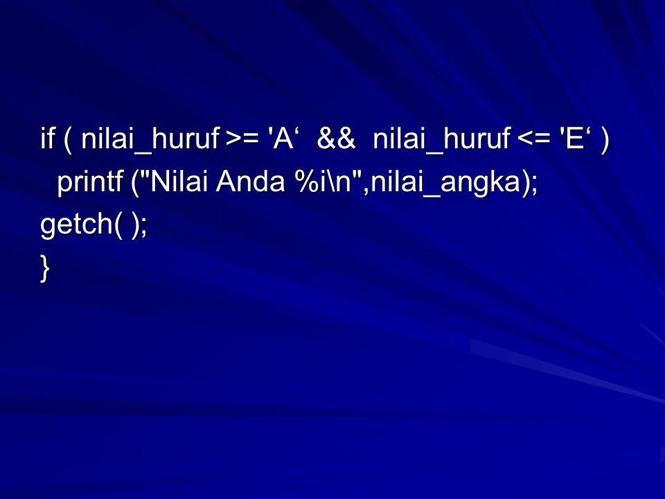 if ( nilai_huruf >= A' && nilai_huruf = A' && nilai_huruf <= E' ) printf ( Nilai Anda %i\n ,nilai_angka); printf ( Nilai Anda %i\n ,nilai_angka); getch( ); }