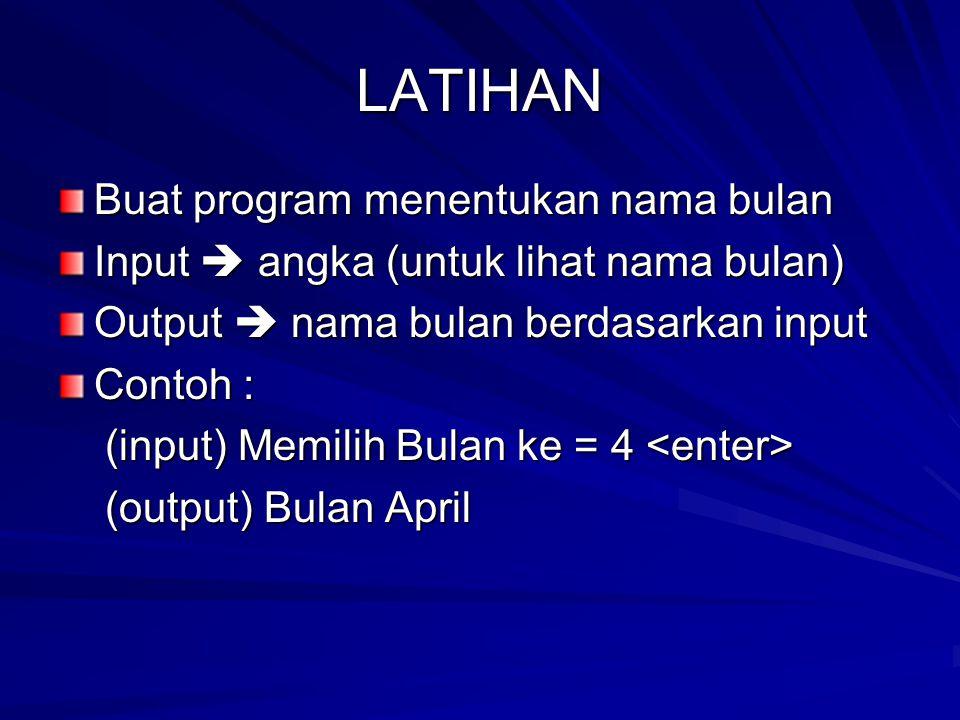 LATIHAN Buat program menentukan nama bulan Input  angka (untuk lihat nama bulan) Output  nama bulan berdasarkan input Contoh : (input) Memilih Bulan ke = 4 (input) Memilih Bulan ke = 4 (output) Bulan April (output) Bulan April
