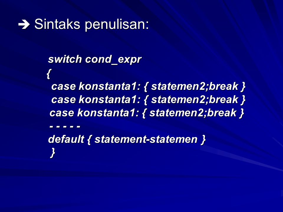  Sintaks penulisan: switch cond_expr switch cond_expr { case konstanta1: { statemen2;break } case konstanta1: { statemen2;break } - - - - - - - - - - default { statement-statemen } default { statement-statemen } }