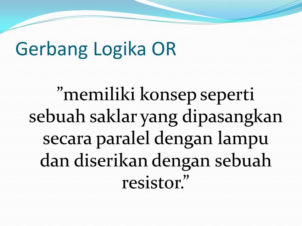"""Gerbang Logika OR """"memiliki konsep seperti sebuah saklar yang dipasangkan secara paralel dengan lampu dan diserikan dengan sebuah resistor."""""""