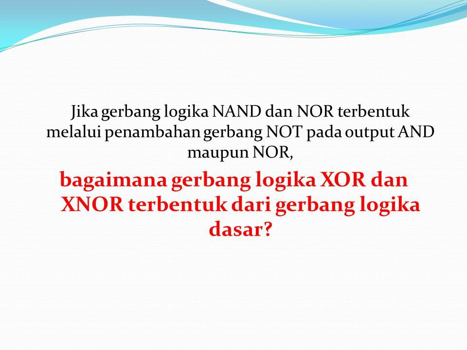 Jika gerbang logika NAND dan NOR terbentuk melalui penambahan gerbang NOT pada output AND maupun NOR, bagaimana gerbang logika XOR dan XNOR terbentuk