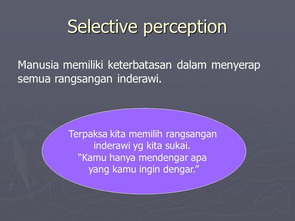 Selective perception Manusia memiliki keterbatasan dalam menyerap semua rangsangan inderawi. Terpaksa kita memilih rangsangan inderawi yg kita sukai.
