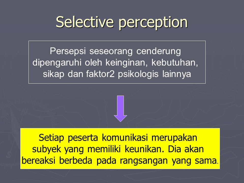 Selective perception Persepsi seseorang cenderung dipengaruhi oleh keinginan, kebutuhan, sikap dan faktor2 psikologis lainnya Setiap peserta komunikasi merupakan subyek yang memiliki keunikan.