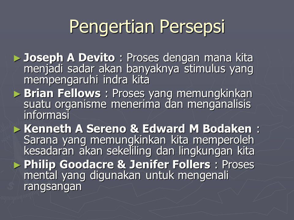 Pengertian Persepsi ► Joseph A Devito : Proses dengan mana kita menjadi sadar akan banyaknya stimulus yang mempengaruhi indra kita ► Brian Fellows : P