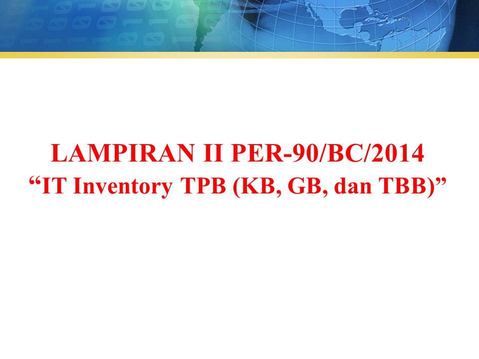 """LAMPIRAN II PER-90/BC/2014 """" IT Inventory TPB (KB, GB, dan TBB)"""""""