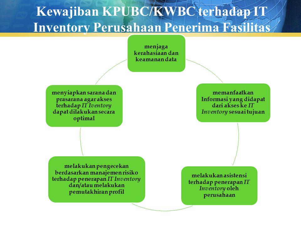Kewajiban KPUBC/KWBC terhadap IT Inventory Perusahaan Penerima Fasilitas menjaga kerahasiaan dan keamanan data memanfaatkan Informasi yang didapat dar