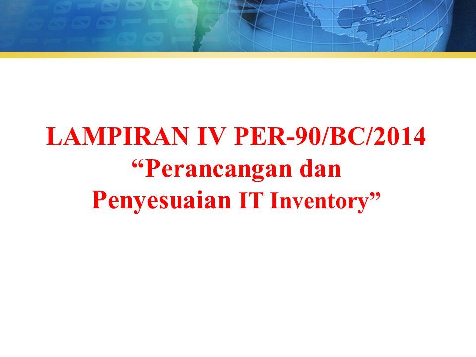 """LAMPIRAN IV PER-90/BC/2014 """"Perancangan dan Penyesuaian IT Inventory"""""""
