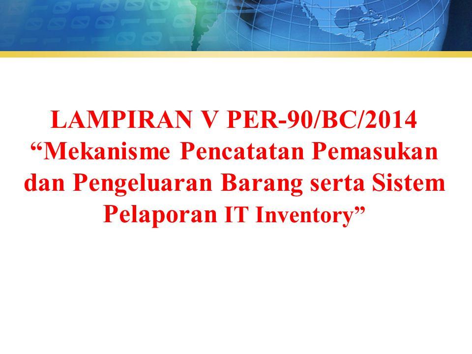 """LAMPIRAN V PER-90/BC/2014 """"Mekanisme Pencatatan Pemasukan dan Pengeluaran Barang serta Sistem Pelaporan IT Inventory"""""""