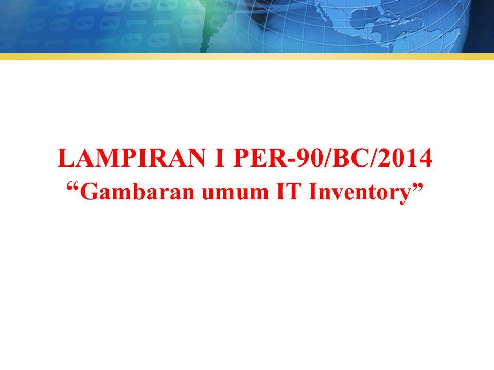 "LAMPIRAN I PER-90/BC/2014 "" Gambaran umum IT Inventory"""