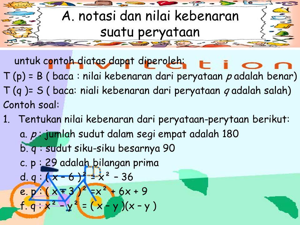 A. Notasi dan nilai kebenaran suatu pernytaan. Dalam ligika matematika, suatu pernyataan biasa dinotasikan denagn huruf kecil p,q,r,……… dan seterusnya