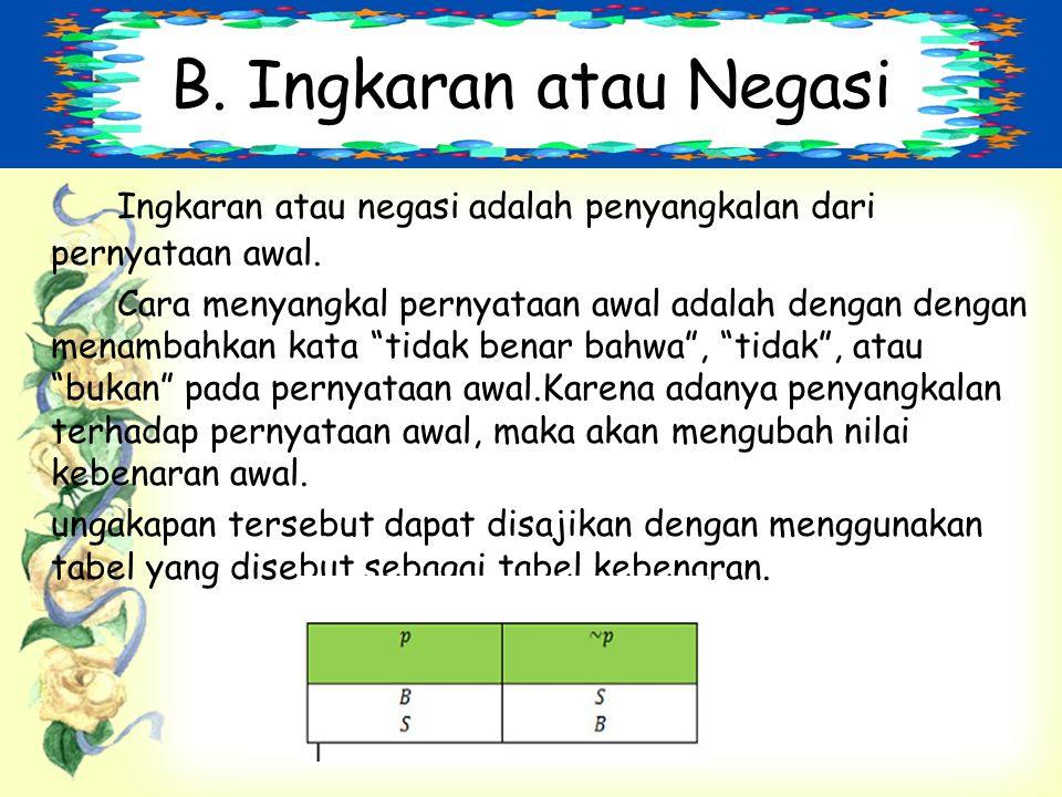 B.Ingkaran atau Negasi Ingkaran atau negasi adalah penyangkalan dari pernyataan awal.