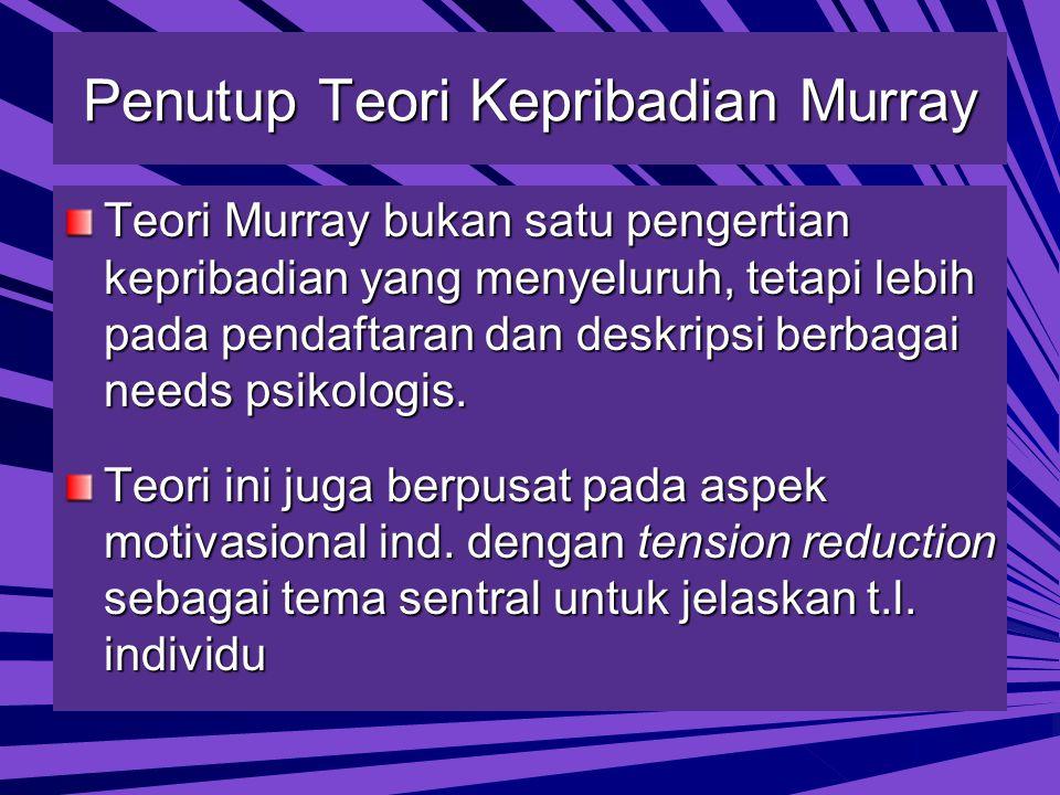 Penutup Teori Kepribadian Murray Teori Murray bukan satu pengertian kepribadian yang menyeluruh, tetapi lebih pada pendaftaran dan deskripsi berbagai needs psikologis.