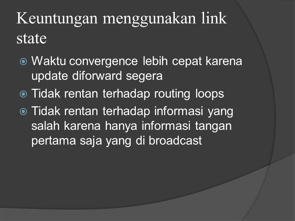 Keuntungan menggunakan link state  Waktu convergence lebih cepat karena update diforward segera  Tidak rentan terhadap routing loops  Tidak rentan terhadap informasi yang salah karena hanya informasi tangan pertama saja yang di broadcast