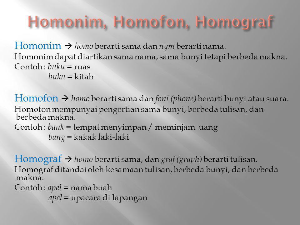 Homonim  homo berarti sama dan nym berarti nama. Homonim dapat diartikan sama nama, sama bunyi tetapi berbeda makna. Contoh : buku = ruas buku = kita