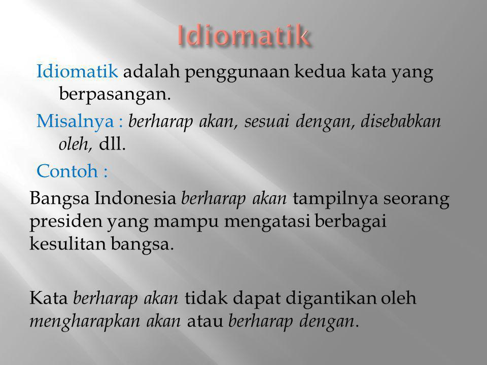Idiomatik adalah penggunaan kedua kata yang berpasangan. Misalnya : berharap akan, sesuai dengan, disebabkan oleh, dll. Contoh : Bangsa Indonesia berh