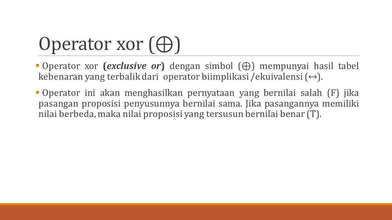 Operator xor (⊕)  Operator xor (exclusive or) dengan simbol (⊕) mempunyai hasil tabel kebenaran yang terbalik dari operator biimplikasi /ekuivalensi