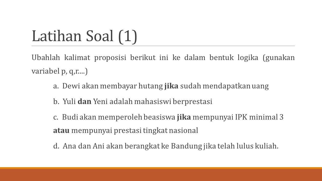 Latihan Soal (1) Ubahlah kalimat proposisi berikut ini ke dalam bentuk logika (gunakan variabel p, q,r....) a. Dewi akan membayar hutang jika sudah me