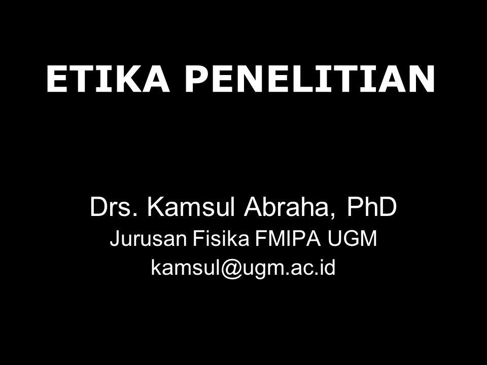ETIKA PENELITIAN Drs. Kamsul Abraha, PhD Jurusan Fisika FMIPA UGM kamsul@ugm.ac.id