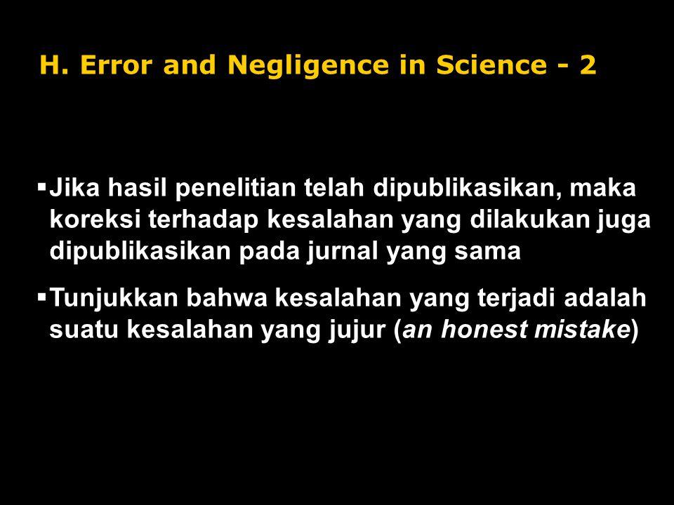H. Error and Negligence in Science - 2  Jika hasil penelitian telah dipublikasikan, maka koreksi terhadap kesalahan yang dilakukan juga dipublikasika