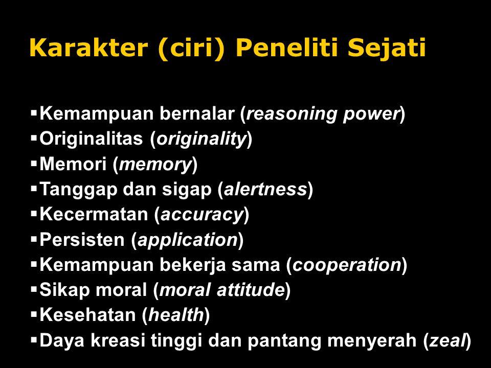 Karakter (ciri) Peneliti Sejati  Kemampuan bernalar (reasoning power)  Originalitas (originality)  Memori (memory)  Tanggap dan sigap (alertness)