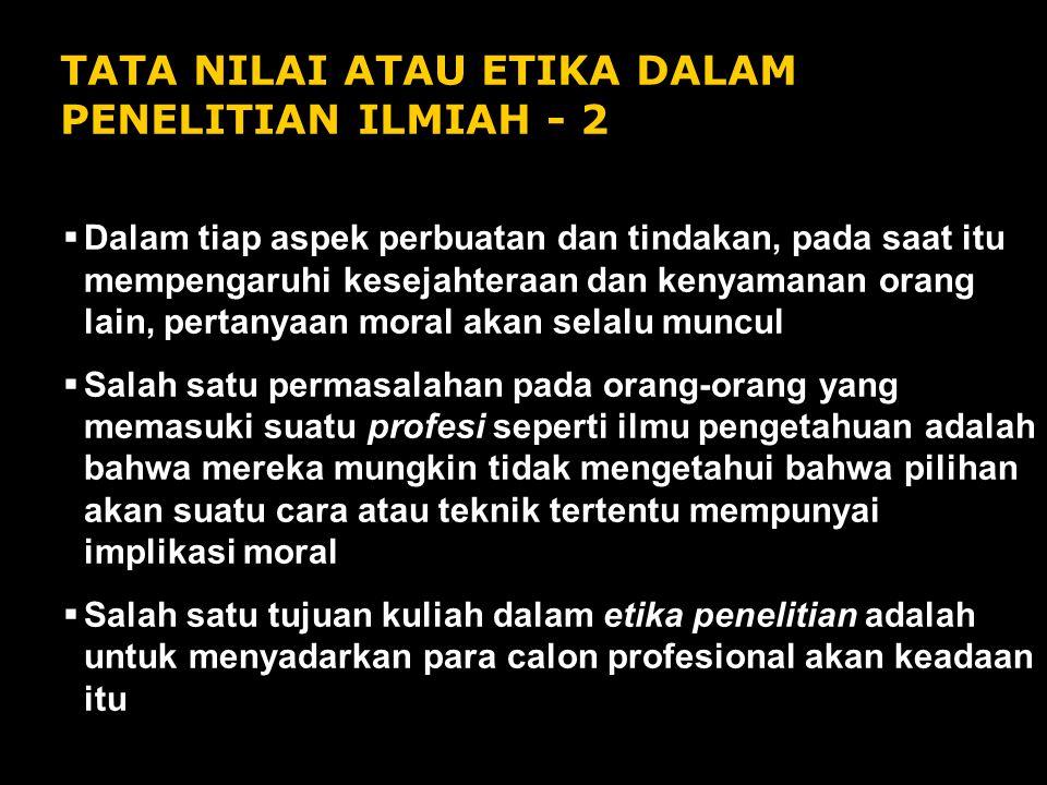 TATA NILAI ATAU ETIKA DALAM PENELITIAN ILMIAH - 2  Dalam tiap aspek perbuatan dan tindakan, pada saat itu mempengaruhi kesejahteraan dan kenyamanan o