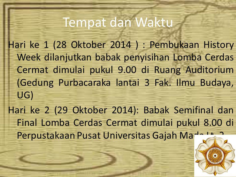 Tempat dan Waktu Hari ke 1 (28 Oktober 2014 ) : Pembukaan History Week dilanjutkan babak penyisihan Lomba Cerdas Cermat dimulai pukul 9.00 di Ruang Au