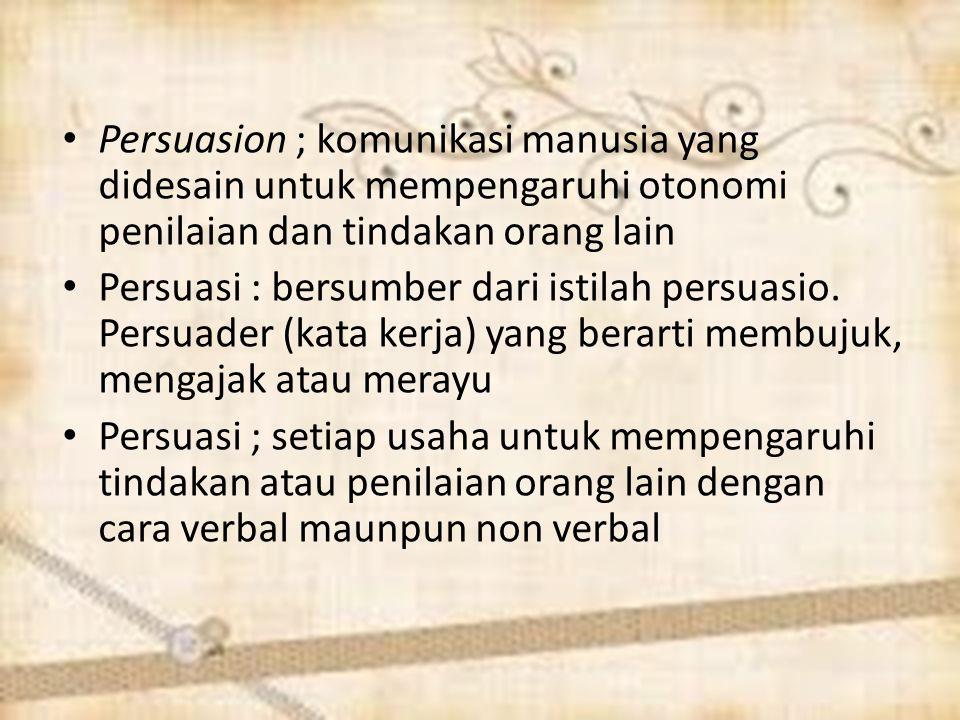 Persuasion ; komunikasi manusia yang didesain untuk mempengaruhi otonomi penilaian dan tindakan orang lain Persuasi : bersumber dari istilah persuasio