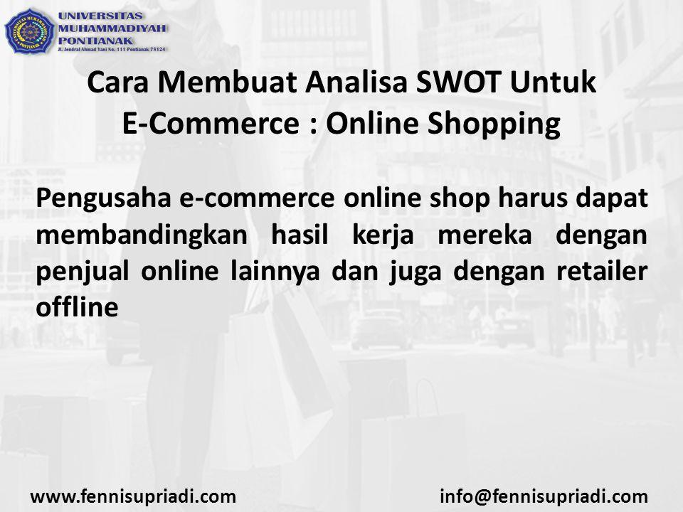Cara Membuat Analisa SWOT Untuk E-Commerce : Online Shopping Pengusaha e-commerce online shop harus dapat membandingkan hasil kerja mereka dengan penjual online lainnya dan juga dengan retailer offline www.fennisupriadi.cominfo@fennisupriadi.com