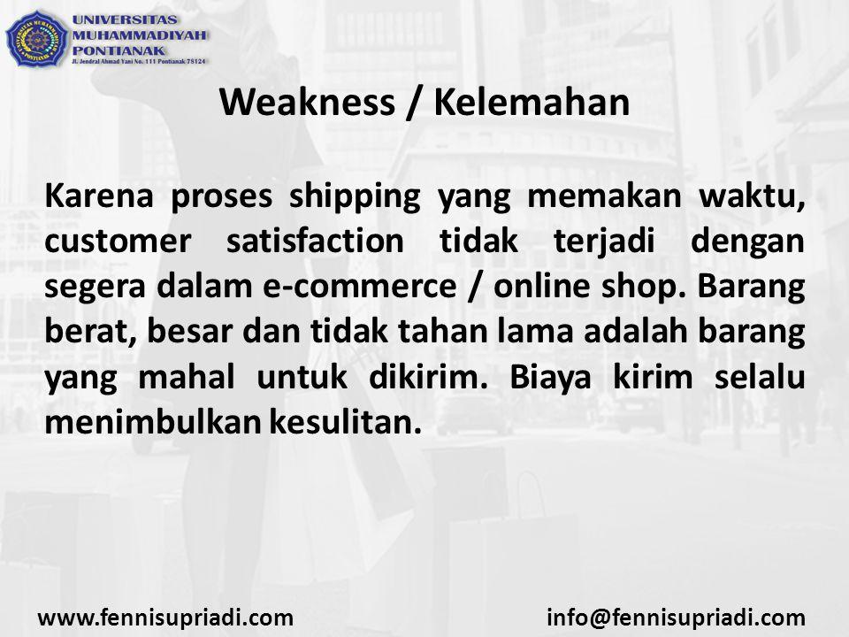Weakness / Kelemahan Karena proses shipping yang memakan waktu, customer satisfaction tidak terjadi dengan segera dalam e-commerce / online shop.