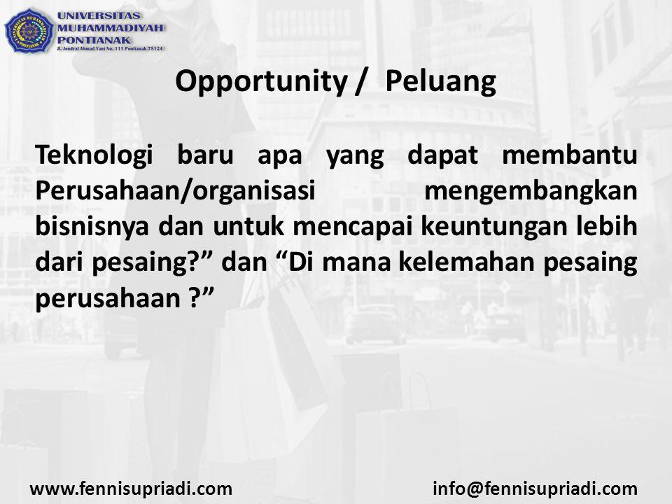 Opportunity / Peluang Teknologi baru apa yang dapat membantu Perusahaan/organisasi mengembangkan bisnisnya dan untuk mencapai keuntungan lebih dari pesaing? dan Di mana kelemahan pesaing perusahaan ? www.fennisupriadi.cominfo@fennisupriadi.com