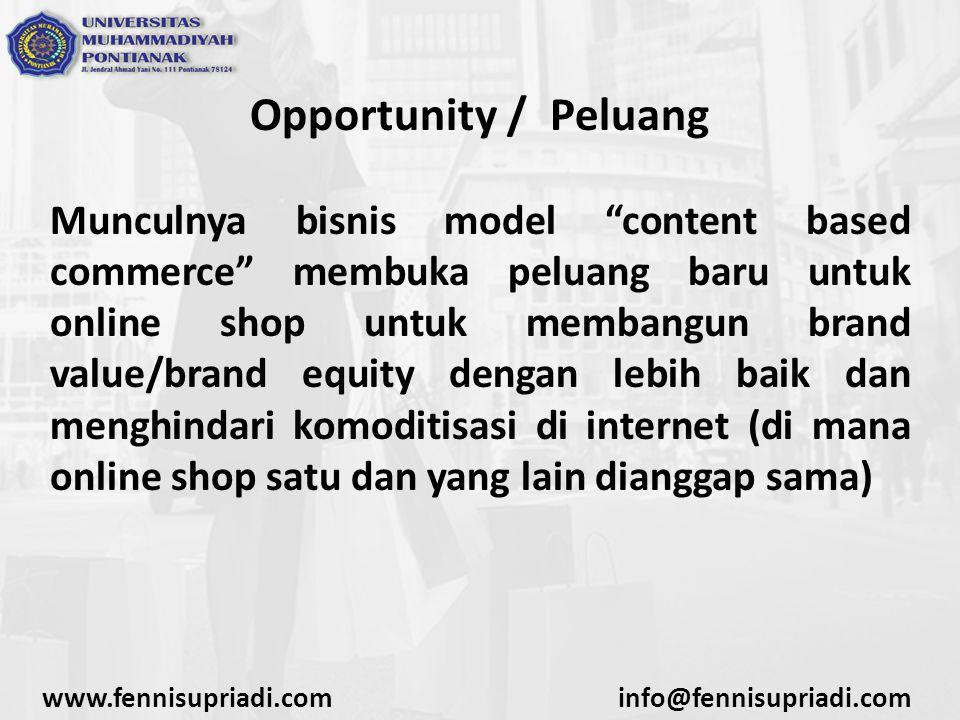 Opportunity / Peluang Munculnya bisnis model content based commerce membuka peluang baru untuk online shop untuk membangun brand value/brand equity dengan lebih baik dan menghindari komoditisasi di internet (di mana online shop satu dan yang lain dianggap sama) www.fennisupriadi.cominfo@fennisupriadi.com