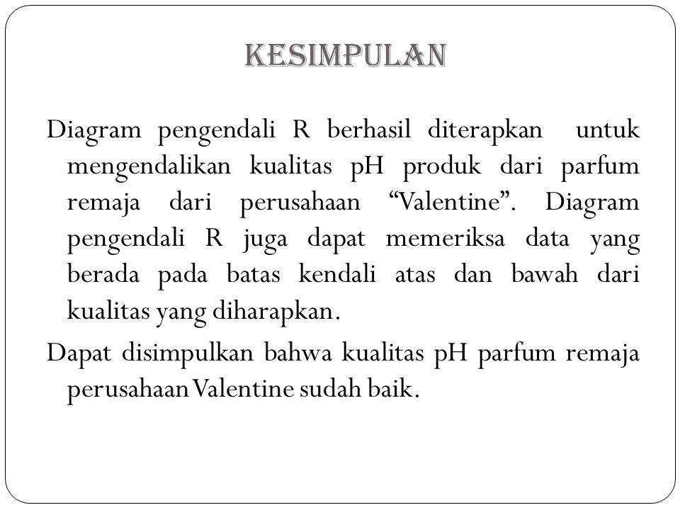 Kesimpulan Diagram pengendali R berhasil diterapkan untuk mengendalikan kualitas pH produk dari parfum remaja dari perusahaan Valentine .