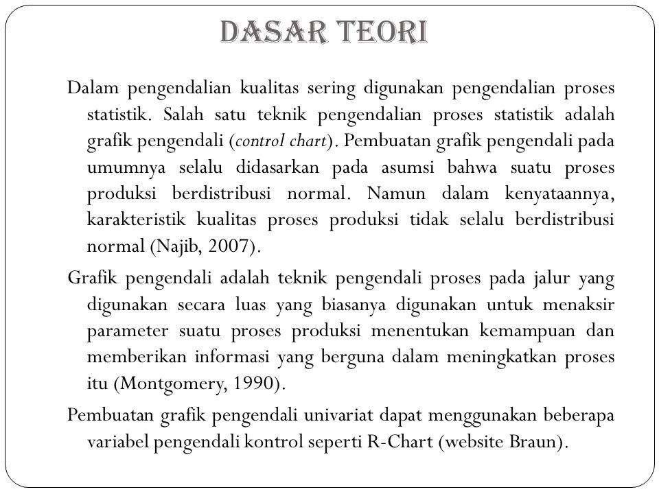Dasar Teori Dalam pengendalian kualitas sering digunakan pengendalian proses statistik.