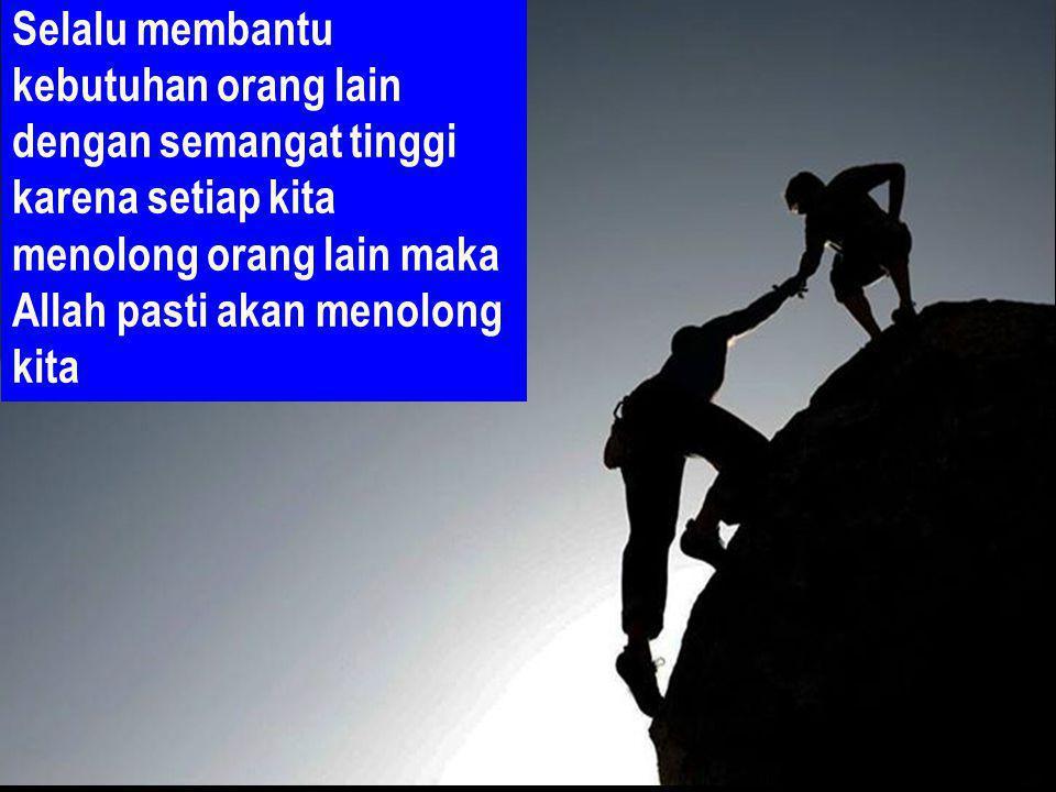Selalu membantu kebutuhan orang lain dengan semangat tinggi karena setiap kita menolong orang lain maka Allah pasti akan menolong kita