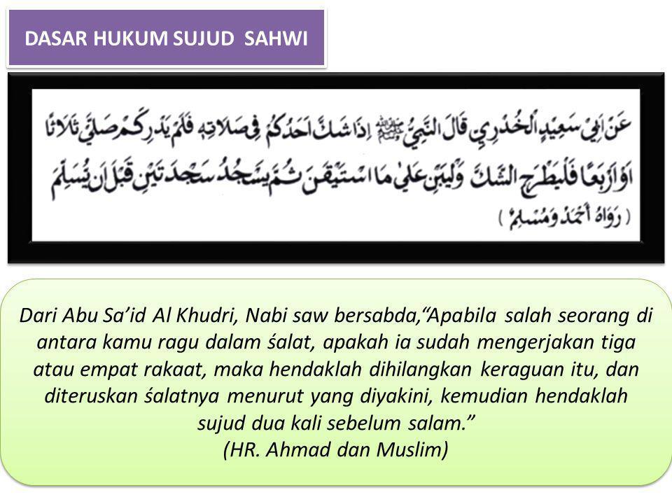 DASAR HUKUM SUJUD SAHWI Dari Abu Sa'id Al Khudri, Nabi saw bersabda, Apabila salah seorang di antara kamu ragu dalam śalat, apakah ia sudah mengerjakan tiga atau empat rakaat, maka hendaklah dihilangkan keraguan itu, dan diteruskan śalatnya menurut yang diyakini, kemudian hendaklah sujud dua kali sebelum salam. (HR.
