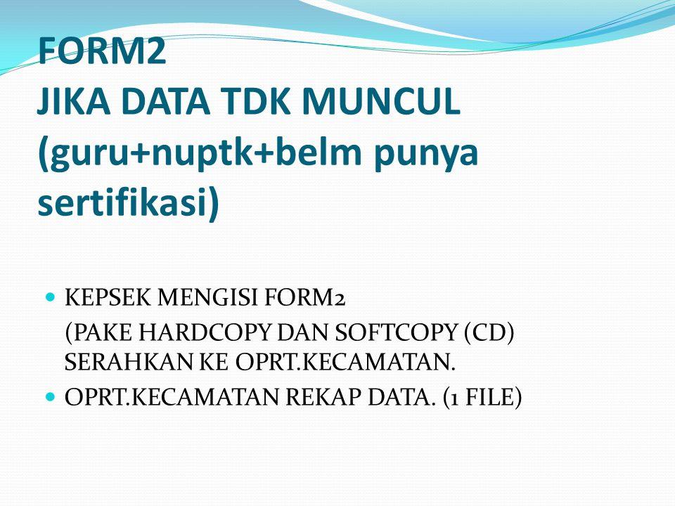 FORM2 JIKA DATA TDK MUNCUL (guru+nuptk+belm punya sertifikasi) KEPSEK MENGISI FORM2 (PAKE HARDCOPY DAN SOFTCOPY (CD) SERAHKAN KE OPRT.KECAMATAN. OPRT.